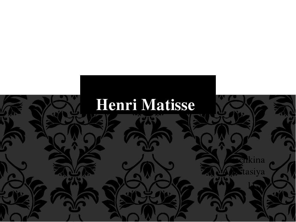 Sechkina Anastasiya 11-L Henri Matisse