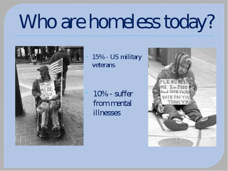 Who are homeless today? 15% - US military veterans 10% - suffer from mental i...