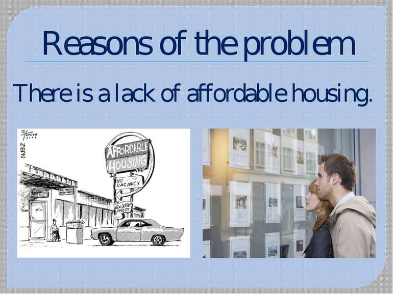 Reasons of the problem There is a lack of affordable housing.