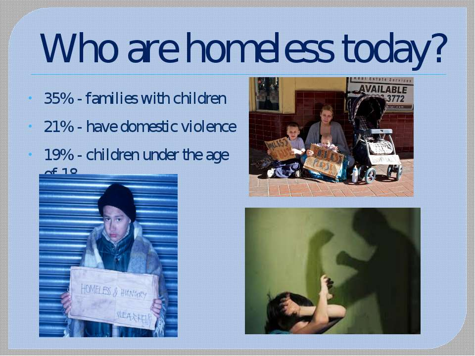 Who are homeless today? 35% - families with children 21% - have domestic viol...