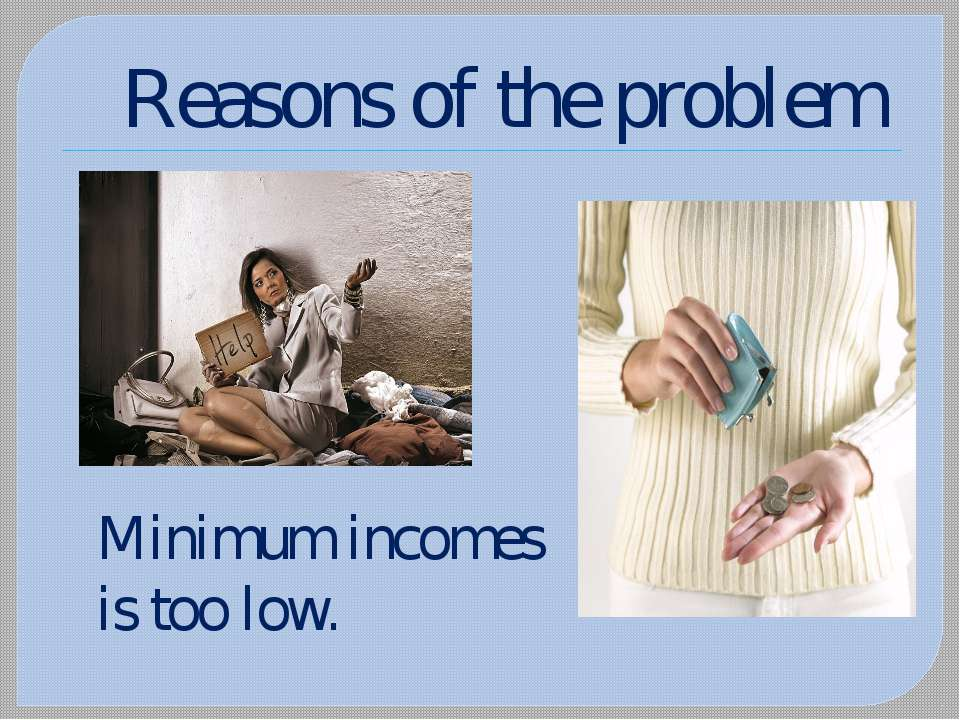 Reasons of the problem Minimum incomes is too low.