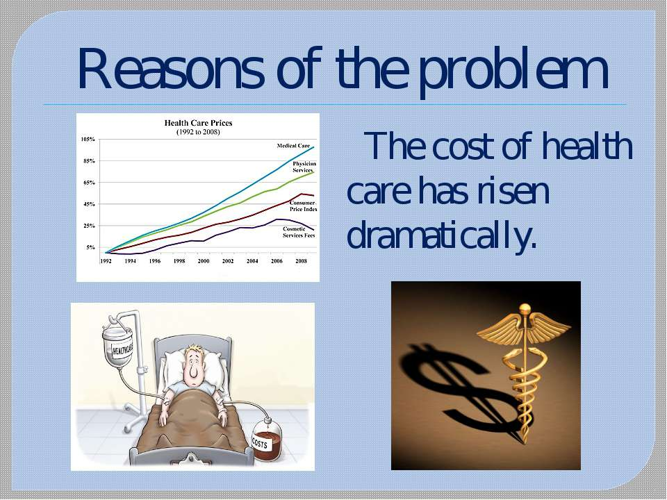Reasons of the problem The cost of health care has risen dramatically.