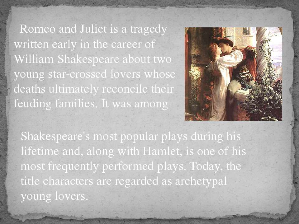 Romeo and Juliet is a tragedy written early in the career of William Shakespe...