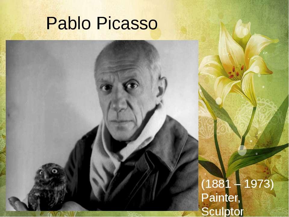 Pablo Picasso (1881 – 1973) Painter, Sculptor
