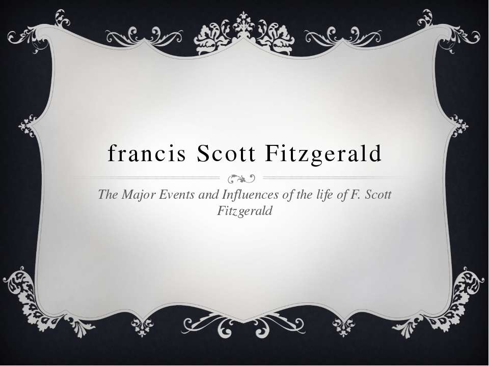francis Scott Fitzgerald The Major Events and Influences of the life of F. Sc...