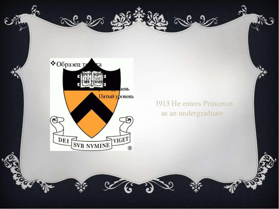 1913 He enters Princeton as an undergraduate.