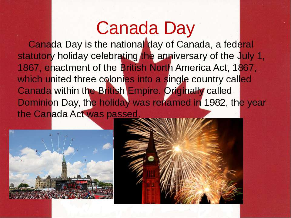 Canada Day Canada Day is the national day of Canada, a federal statutory holi...