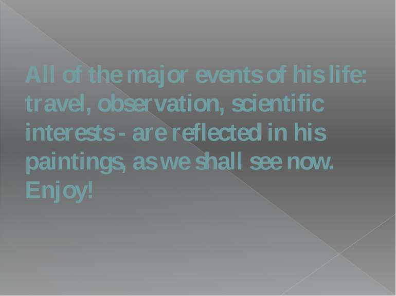 All of the major events of his life: travel, observation, scientific interest...