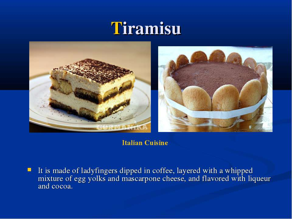 Tiramisu It is made of ladyfingers dipped in coffee, layered with a whipped m...