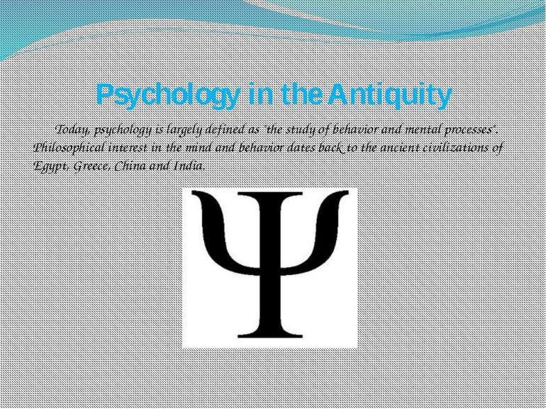 "Psychology in the Antiquity Today, psychology is largely defined as ""the stud..."