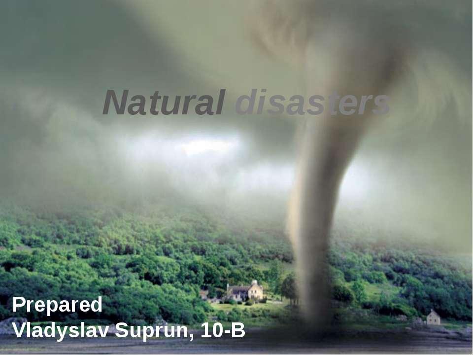 Natural disasters Prepared Vladyslav Suprun, 10-B
