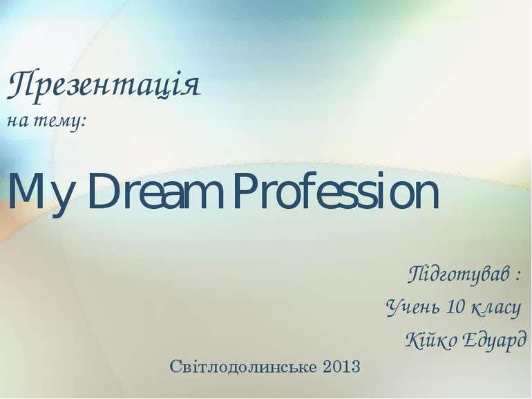 Презентація на тему: My Dream Profession Підготував : Учень 10 класу Кійко Ед...