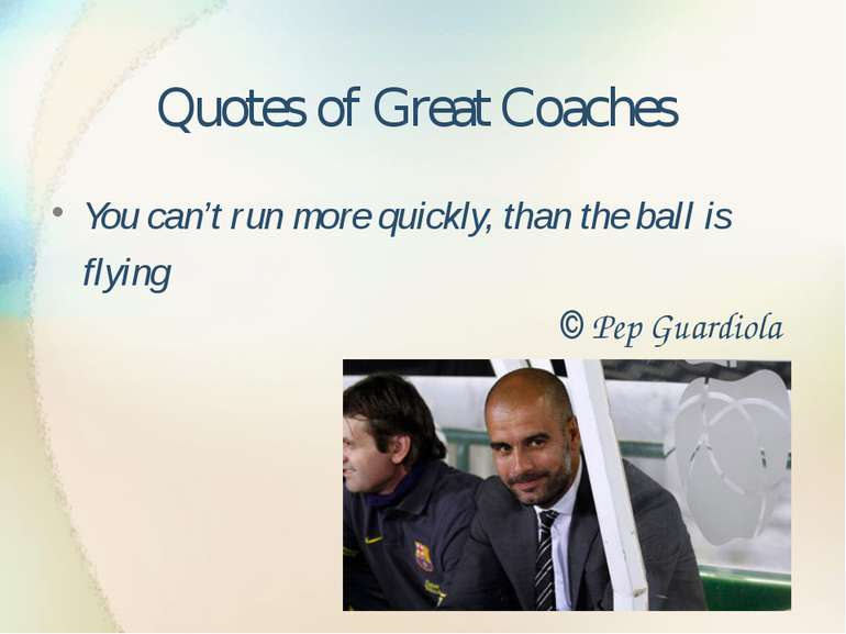 Quotes of Great Coaches You can't run more quickly, than the ball is flying ©...