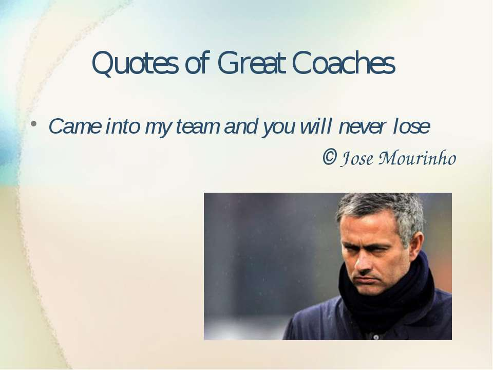 Quotes of Great Coaches Came into my team and you will never lose © Jose Mour...
