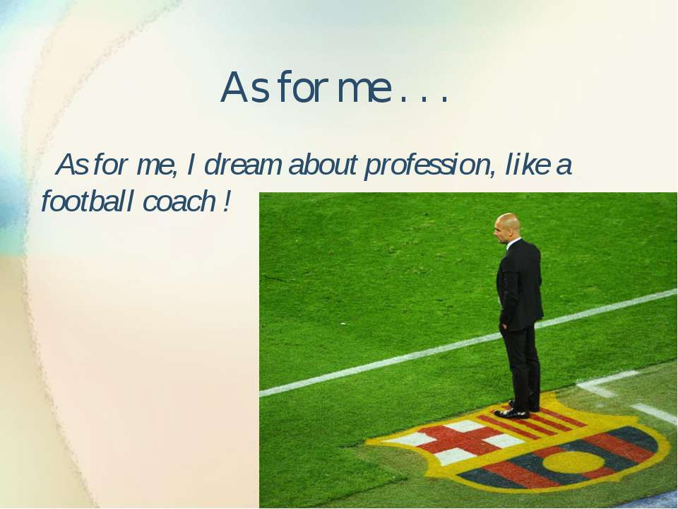 As for me . . . As for me, I dream about profession, like a football coach !