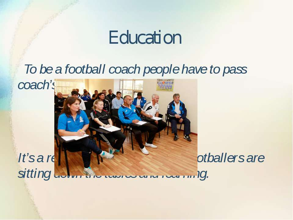 Education To be a football coach people have to pass coach's exams It's a rea...
