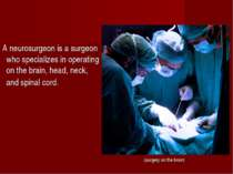 (surgery on the brain) A neurosurgeon is a surgeon who specializes in operati...