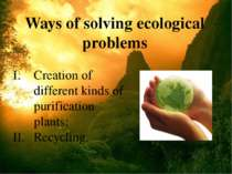 Ways of solving ecological problems Creation of different kinds of purificati...