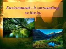 Environment – is surroundings we live in.