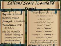 Lallans Scots (Lowland Scots) Regions: Scotland, Northern Ireland Strength: 1...