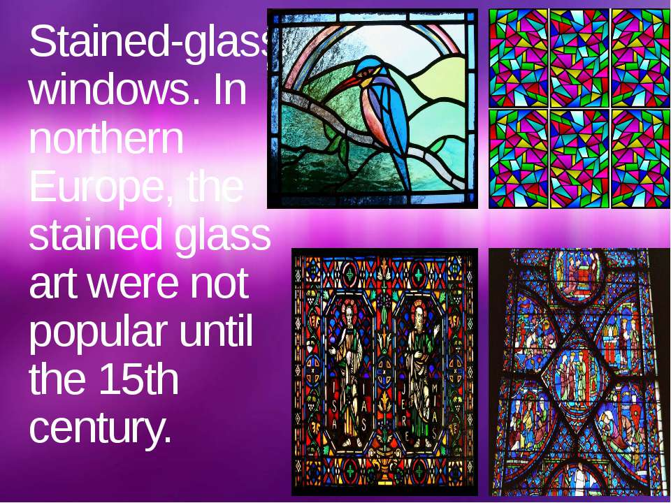 Stained-glass windows. In northern Europe, the stained glass art were not pop...