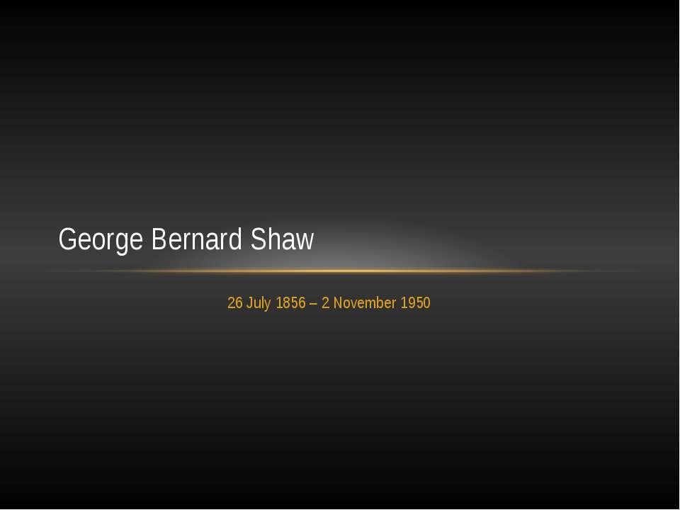 26 July 1856– 2 November 1950 George Bernard Shaw