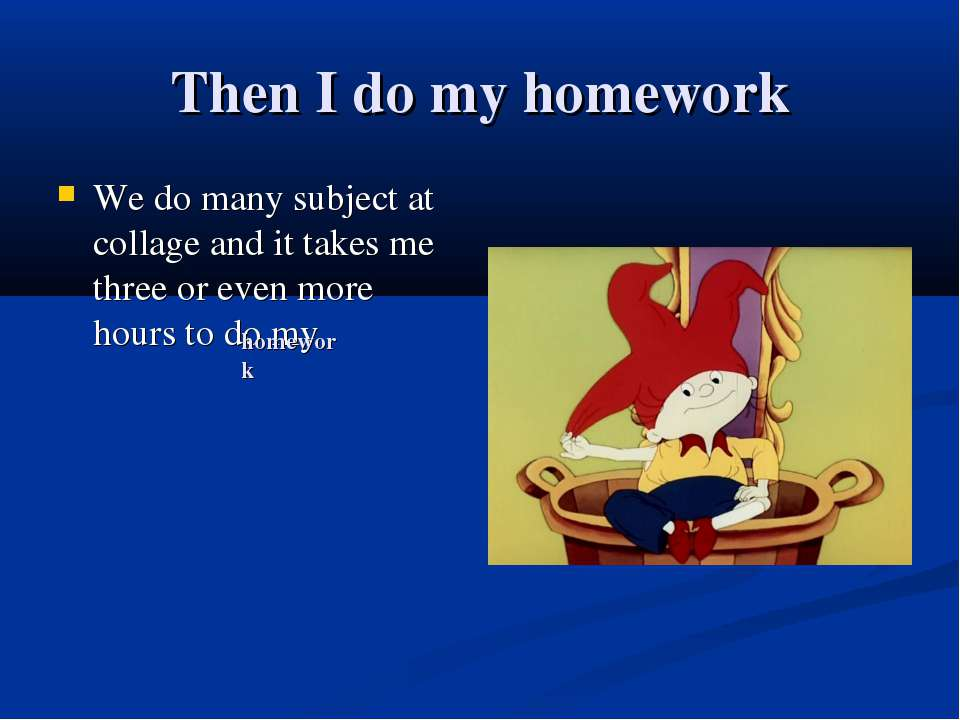 Then I do my homework We do many subject at collage and it takes me three or ...