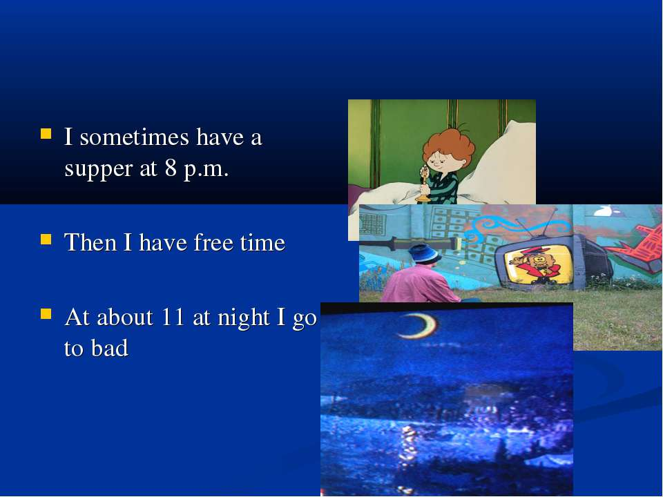 I sometimes have a supper at 8 p.m. Then I have free time At about 11 at nigh...