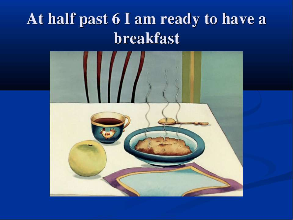 At half past 6 I am ready to have a breakfast