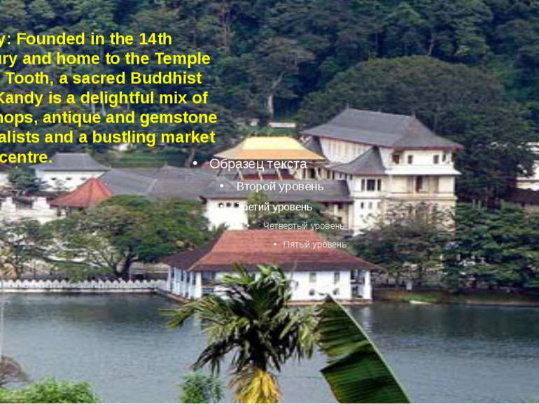 Kandy:Founded in the 14th Century and home to the Temple of the Tooth, a sac...