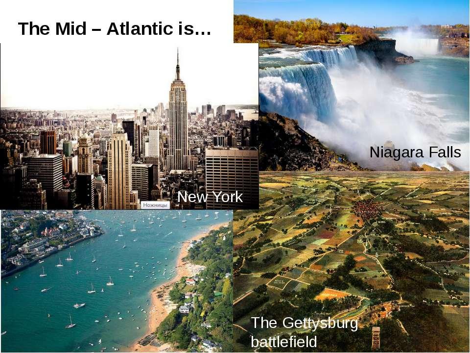 The Mid – Atlantic is… New York Niagara Falls The Gettysburg battlefield