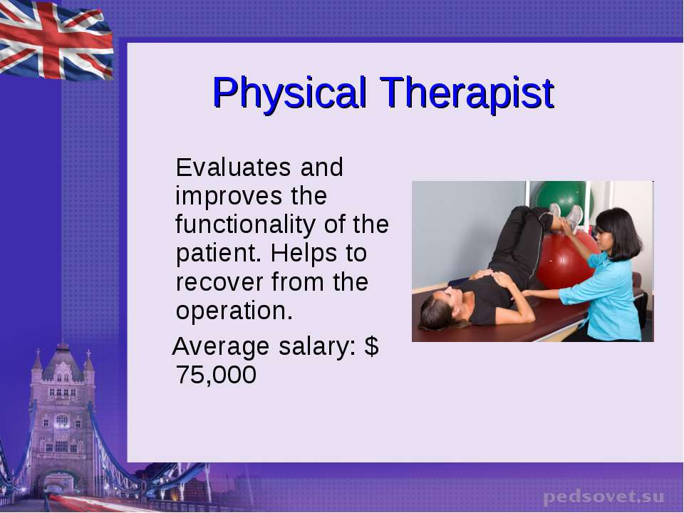 Physical Therapist Evaluates and improves the functionality of the patient. H...
