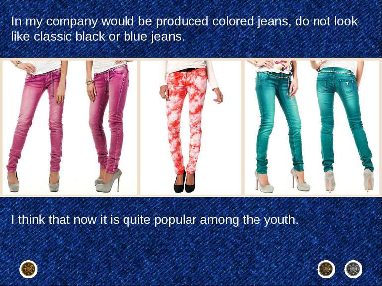 In my company would be produced colored jeans, do not look like classic black...
