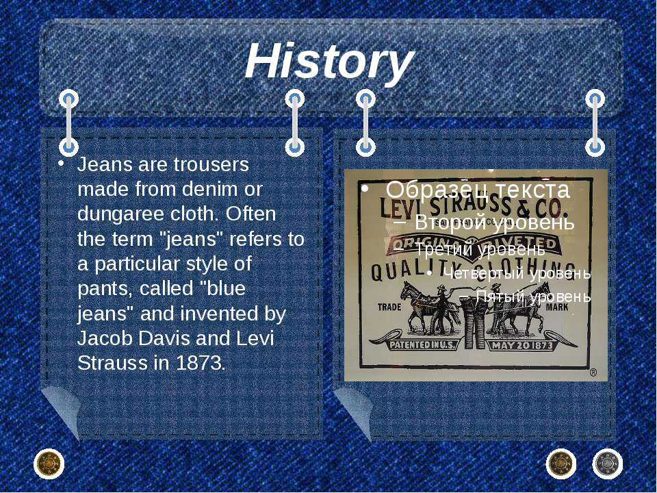 History Jeans are trousers made from denim or dungaree cloth. Often the term ...