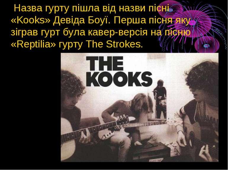 Назва гурту пішла від назви пісні «Kooks»Девіда Боуї. Перша пісня яку зіграв...