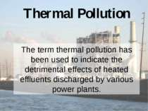 Thermal Pollution The term thermal pollution has been used to indicate the de...