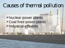 Causes of thermal pollution Nuclear power plants Coal fired power plants Indu...
