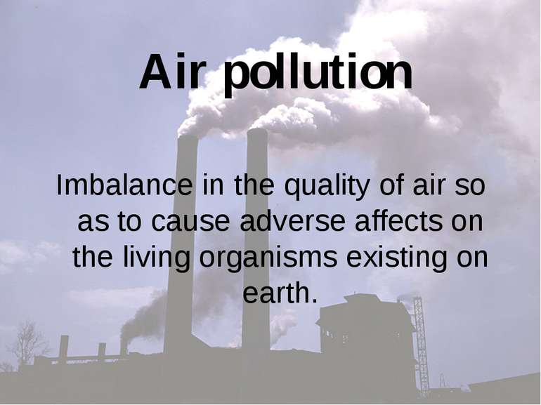 Air pollution Imbalance in the quality of air so as to cause adverse affects ...