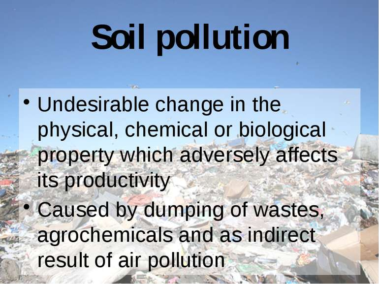 Soil pollution Undesirable change in the physical, chemical or biological pro...