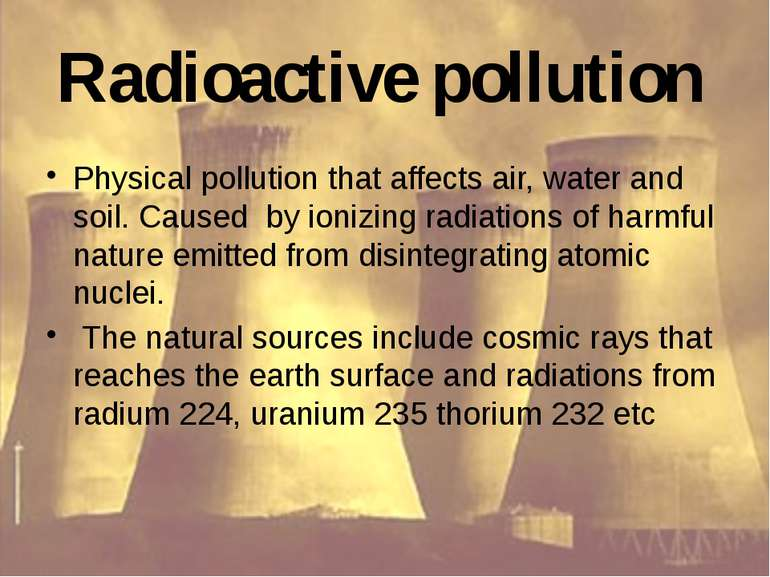 Radioactive pollution Physical pollution that affects air, water and soil. Ca...