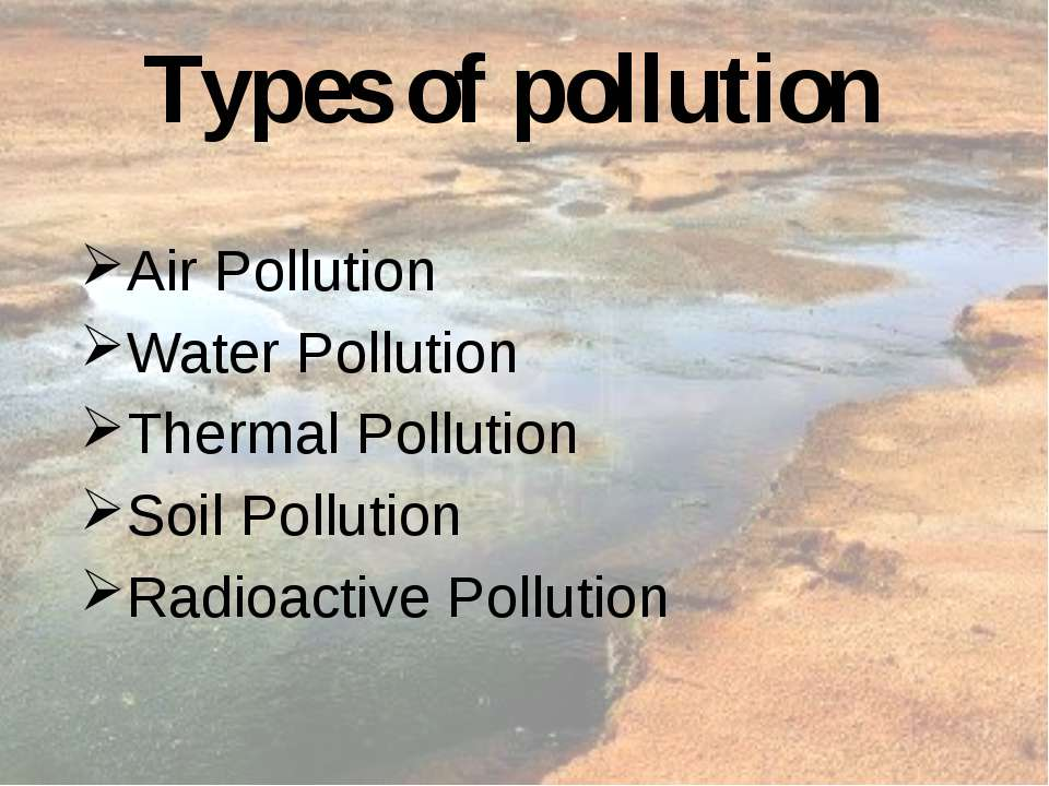 Types of pollution Air Pollution Water Pollution Thermal Pollution Soil Pollu...