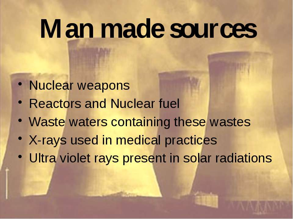 Man made sources Nuclear weapons Reactors and Nuclear fuel Waste waters conta...