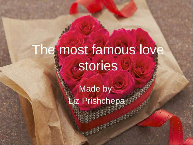 The most famous love stories Made by: Liz Prishchepa