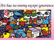 Art has no enemy except ignorance.
