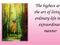 The highest art is the art of living an ordinary life in an extraordinary manner