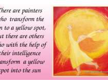 There are painters who transform the sun to a yellow spot, but there are othe...