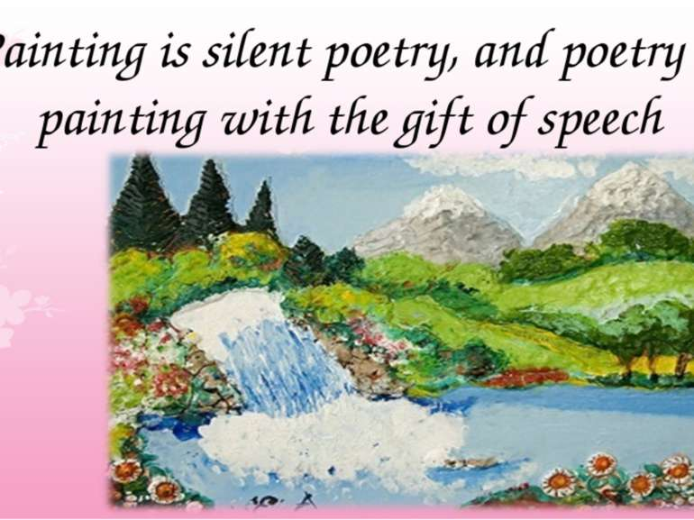 Painting is silent poetry, and poetry is painting with the gift of speech