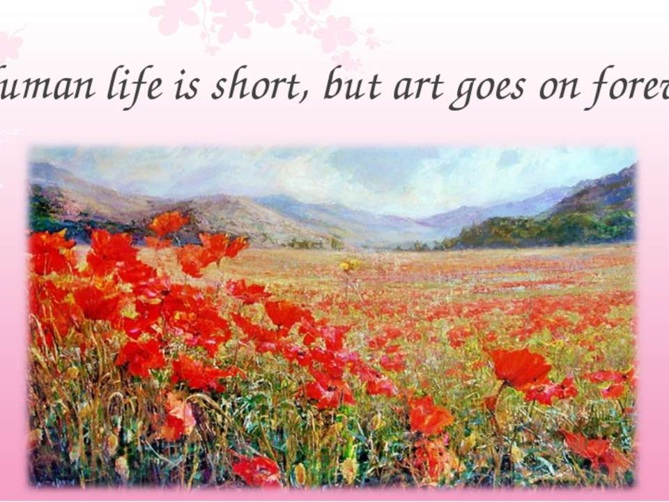 Human life is short, but art goes on forever