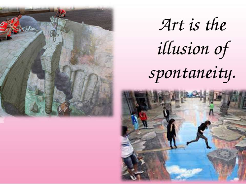 Art is the illusion of spontaneity.