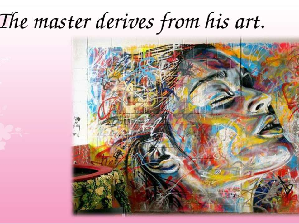The master derives from his art.